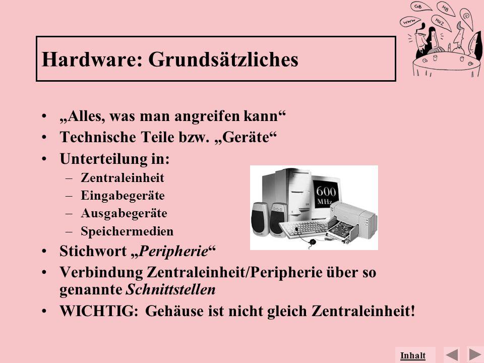 Hardware: Grundsätzliches Alles, was man angreifen kann Technische Teile bzw. Geräte Unterteilung in: –Zentraleinheit –Eingabegeräte –Ausgabegeräte –S