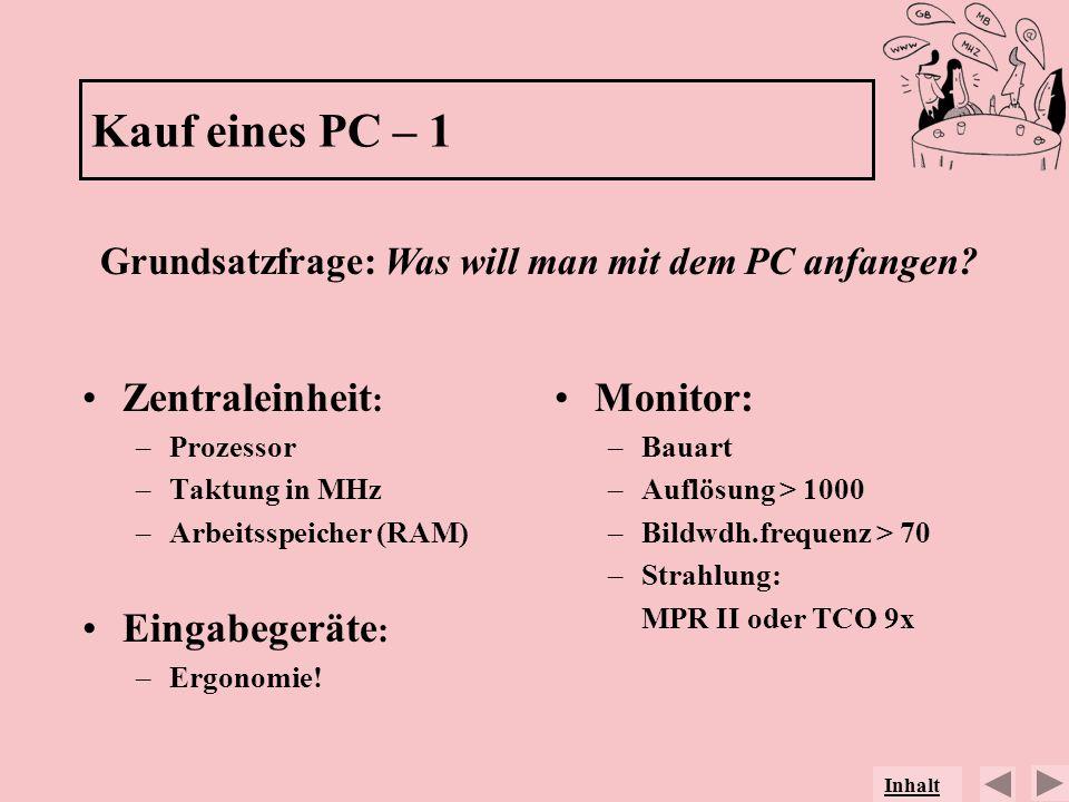 Kauf eines PC – 1 Zentraleinheit : –Prozessor –Taktung in MHz –Arbeitsspeicher (RAM) Eingabegeräte : –Ergonomie! Monitor: –Bauart –Auflösung > 1000 –B
