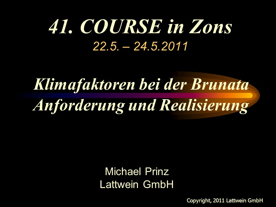 41. COURSE in Zons 22.5. – 24.5.2011 Copyright, 2011 Lattwein GmbH Michael Prinz Lattwein GmbH Klimafaktoren bei der Brunata Anforderung und Realisier