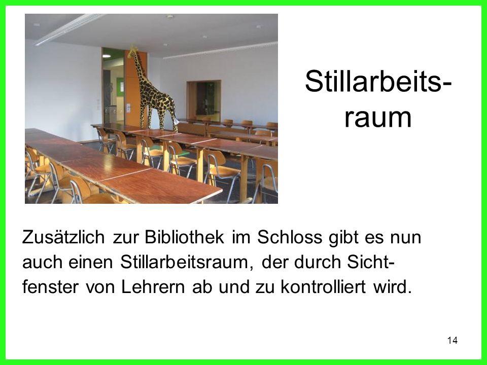14 Stillarbeits- raum Zusätzlich zur Bibliothek im Schloss gibt es nun auch einen Stillarbeitsraum, der durch Sicht- fenster von Lehrern ab und zu kontrolliert wird.