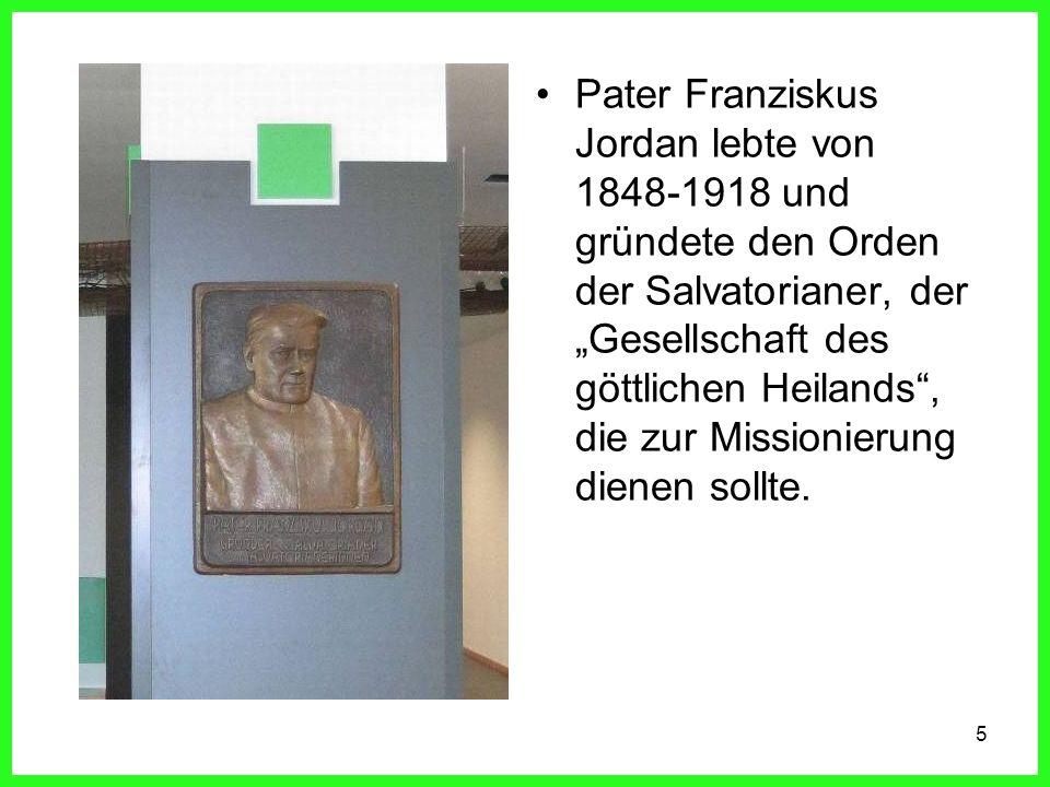5 Pater Franziskus Jordan lebte von 1848-1918 und gründete den Orden der Salvatorianer, der Gesellschaft des göttlichen Heilands, die zur Missionierung dienen sollte.
