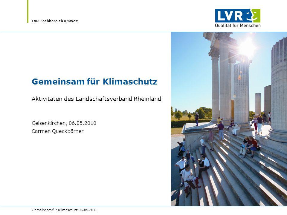LVR-Fachbereich Umwelt Gemeinsam für Klimaschutz 06.05.2010 Gemeinsam für Klimaschutz Aktivitäten des Landschaftsverband Rheinland Gelsenkirchen, 06.05.2010 Carmen Queckbörner