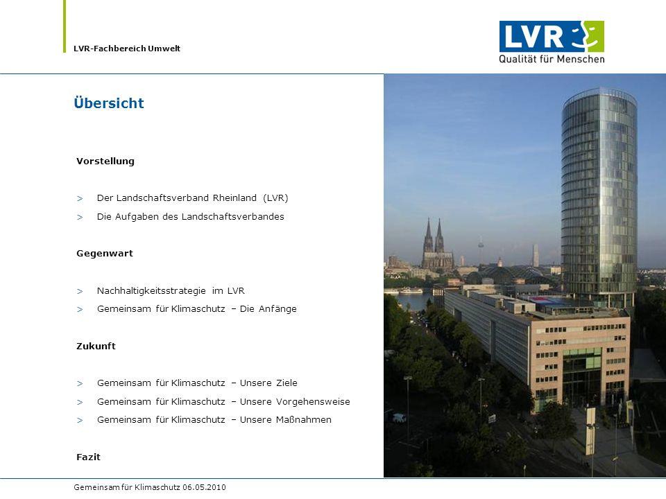 LVR-Fachbereich Umwelt Gemeinsam für Klimaschutz 06.05.2010 Der Landschaftsverband Rheinland (LVR) >Ist der regionale Kommunalverband der 15 kreisfreien Städte und 12 Kreise im Rheinland >Verwaltungssitz in Köln-Deutz >Schwesterverband ist der Landschaftsverband Westfalen-Lippe (LWL) mit Sitz in Münster >Hat über 70 Standort mit ca.