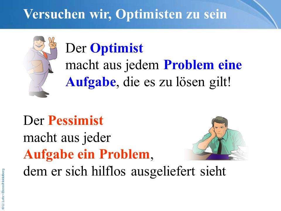 © U. Lehr Bonn/Heidelberg Versuchen wir, Optimisten zu sein Der Optimist macht aus jedem Problem eine Aufgabe, die es zu lösen gilt! Der Pessimist mac