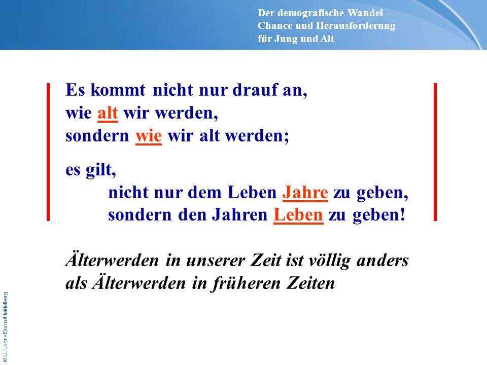 © U. Lehr Bonn/Heidelberg Es kommt nicht nur drauf an, wie alt wir werden, sondern wie wir alt werden; es gilt, nicht nur dem Leben Jahre zu geben, so