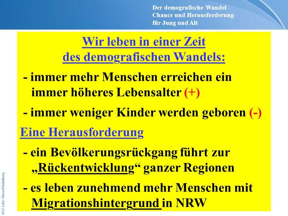 © U. Lehr Bonn/Heidelberg Wir leben in einer Zeit des demografischen Wandels: - immer mehr Menschen erreichen ein immer höheres Lebensalter (+) - imme