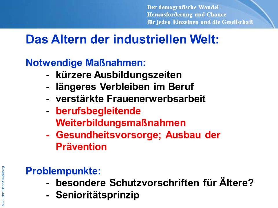 © U. Lehr Bonn/Heidelberg Das Altern der industriellen Welt: Notwendige Maßnahmen: -kürzere Ausbildungszeiten -längeres Verbleiben im Beruf -verstärkt