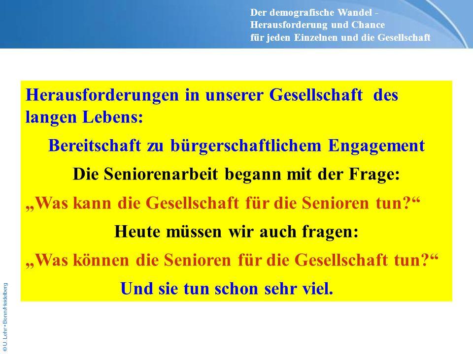 © U. Lehr Bonn/Heidelberg Herausforderungen in unserer Gesellschaft des langen Lebens: Bereitschaft zu bürgerschaftlichem Engagement Die Seniorenarbei