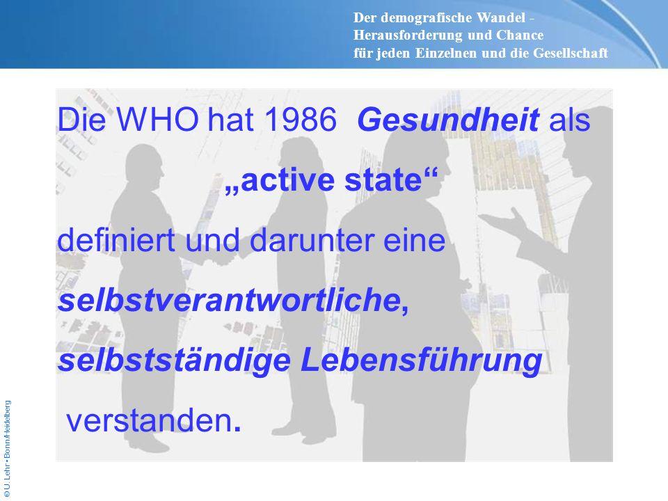 © U. Lehr Bonn/Heidelberg Die WHO hat 1986 Gesundheit als active state definiert und darunter eine selbstverantwortliche, selbstständige Lebensführung