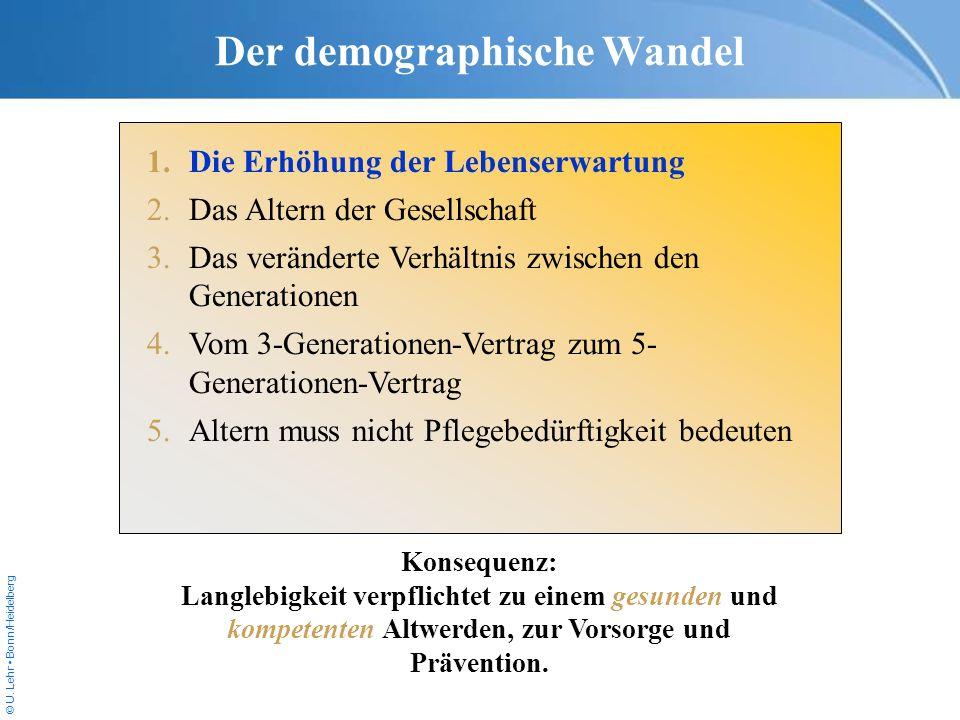 © U. Lehr Bonn/Heidelberg Der demographische Wandel 1.Die Erhöhung der Lebenserwartung 2.Das Altern der Gesellschaft 3.Das veränderte Verhältnis zwisc