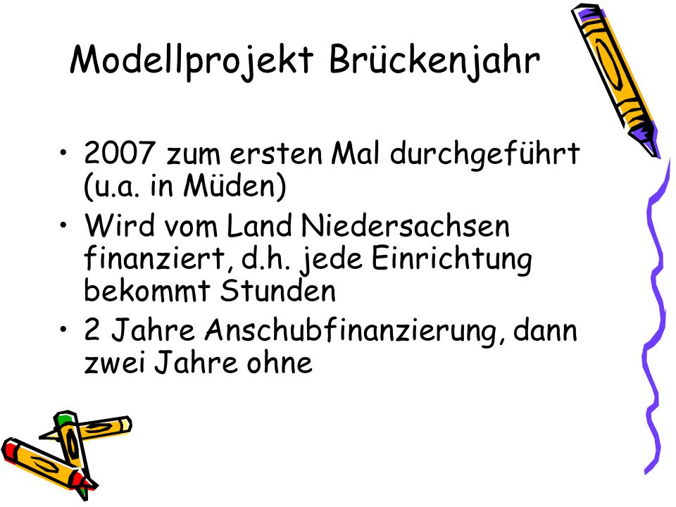 Modellprojekt Brückenjahr 2007 zum ersten Mal durchgeführt (u.a. in Müden) Wird vom Land Niedersachsen finanziert, d.h. jede Einrichtung bekommt Stund