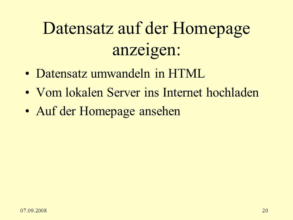07.09.200820 Datensatz auf der Homepage anzeigen: Datensatz umwandeln in HTML Vom lokalen Server ins Internet hochladen Auf der Homepage ansehen