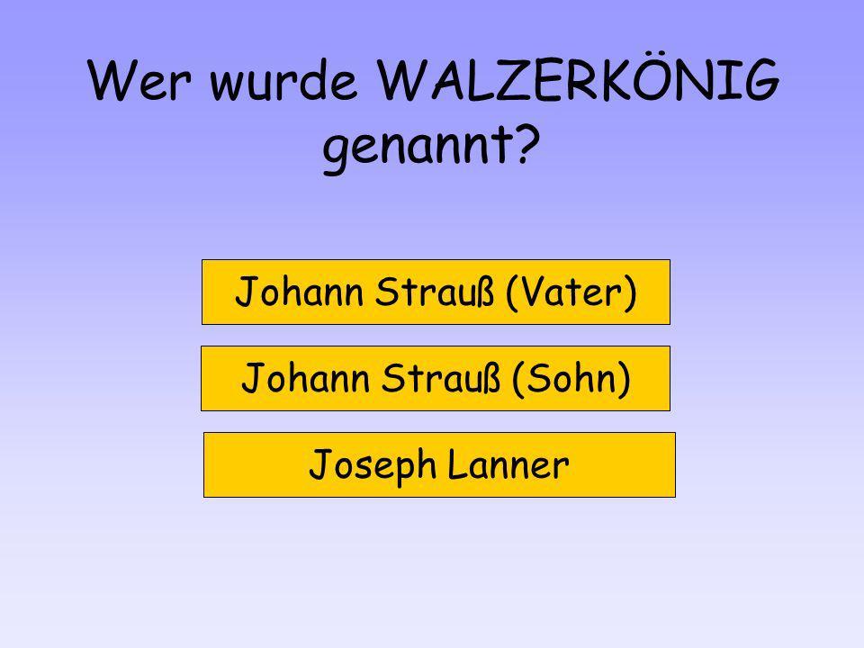 Wer wurde WALZERKÖNIG genannt? Johann Strauß (Vater) Johann Strauß (Sohn) Joseph Lanner