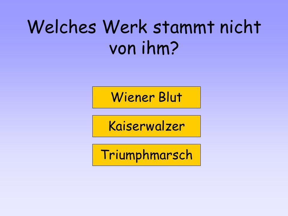 Welches Werk stammt nicht von ihm? Wiener Blut Kaiserwalzer Triumphmarsch