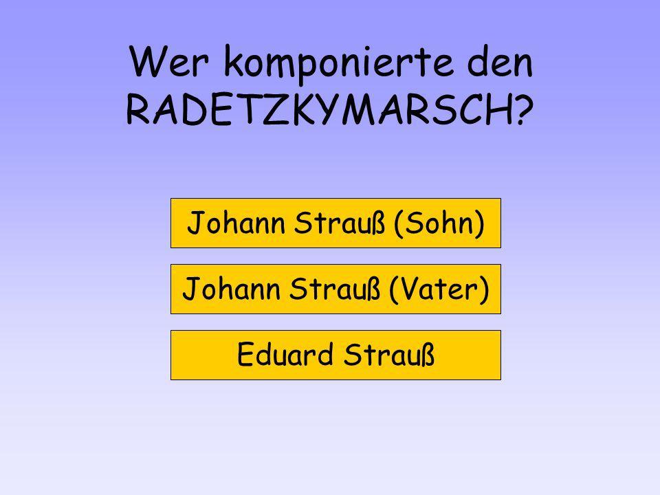 Wer komponierte den RADETZKYMARSCH? Johann Strauß (Sohn) Johann Strauß (Vater) Eduard Strauß