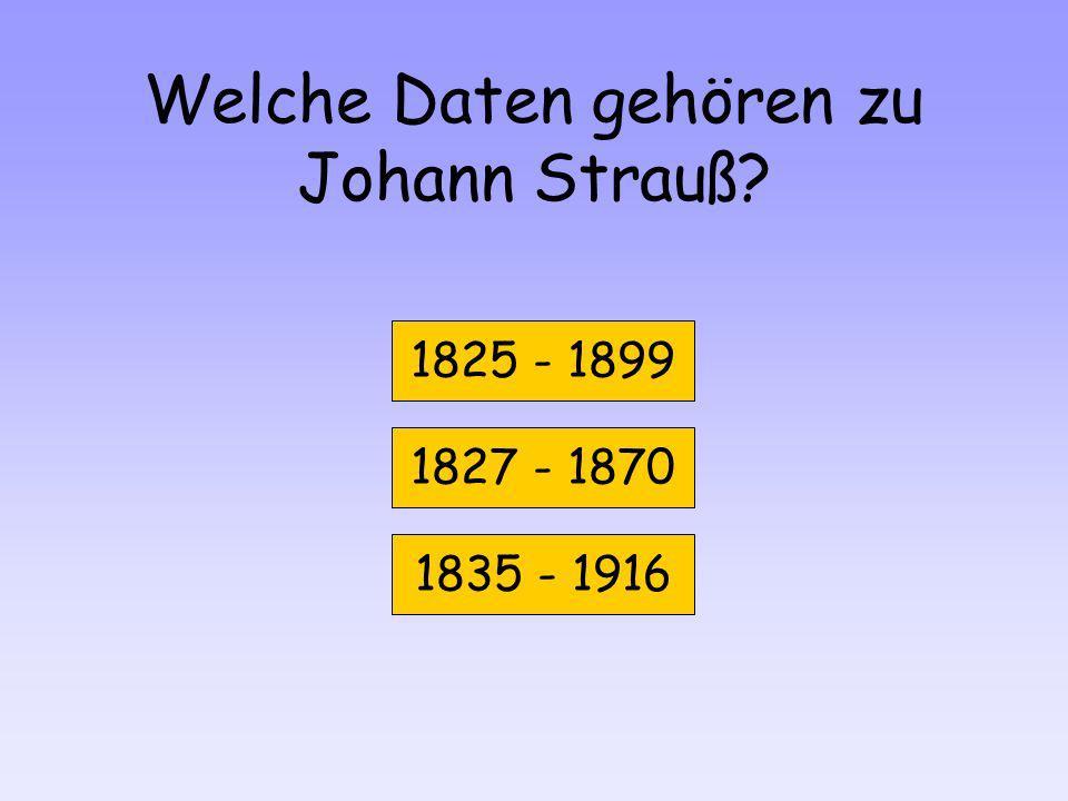Welche Daten gehören zu Johann Strauß? 1825 - 1899 1827 - 1870 1835 - 1916