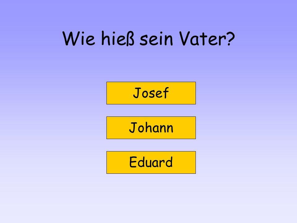 Wie hieß sein Vater? Josef Eduard Johann
