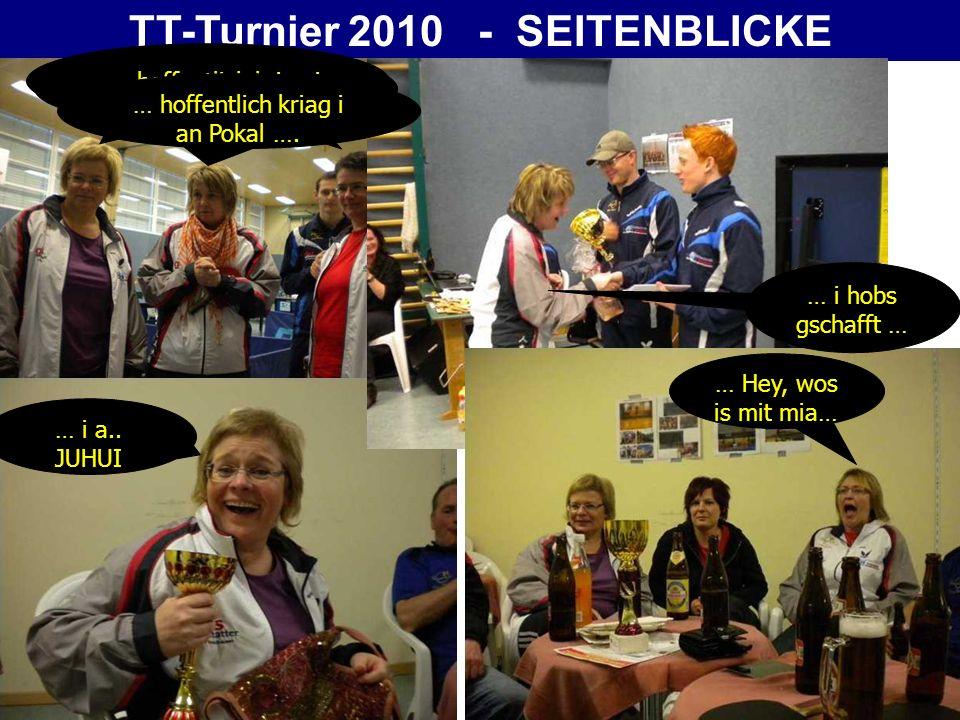 TT-Turnier 2010 - SEITENBLICKE … hoffentlich kriag i an Pokal …. … i hobs gschafft … … Hey, wos is mit mia… … i a.. JUHUI … hoffentlich kriag i an Pok