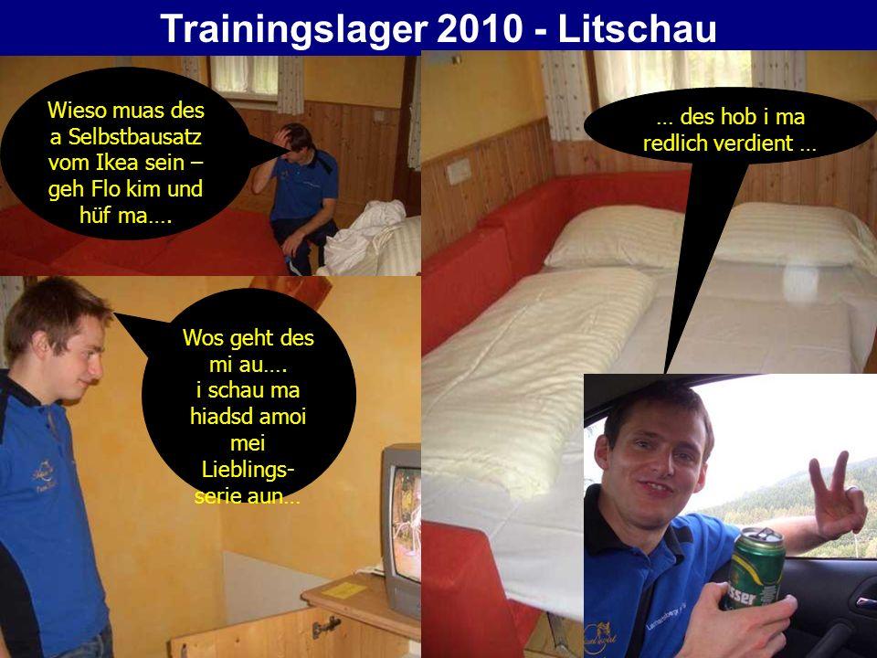 Trainingslager 2010 - Litschau … des hob i ma redlich verdient … Wos geht des mi au…. i schau ma hiadsd amoi mei Lieblings- serie aun… Wieso muas des