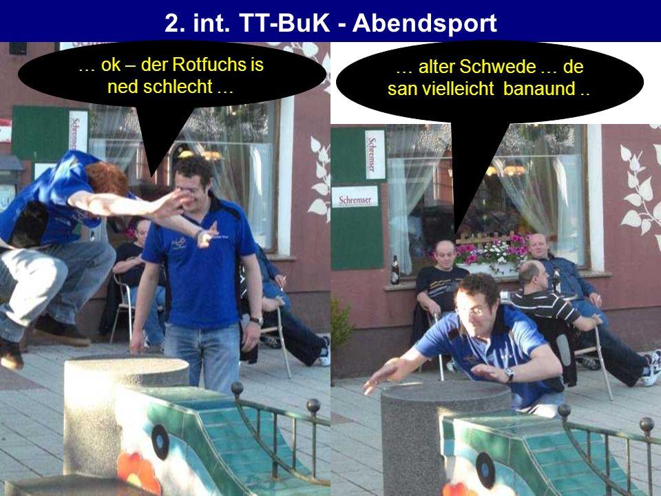 2. int. TT-BuK - Abendsport … alter Schwede … de san vielleicht banaund.. … ok – der Rotfuchs is ned schlecht …