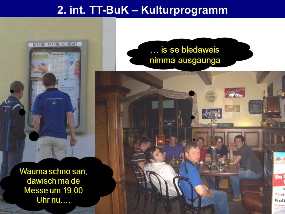 2. int. TT-BuK – Kulturprogramm Wauma schnö san, dawisch ma de Messe um 19:00 Uhr nu…. … is se bledaweis nimma ausgaunga ….