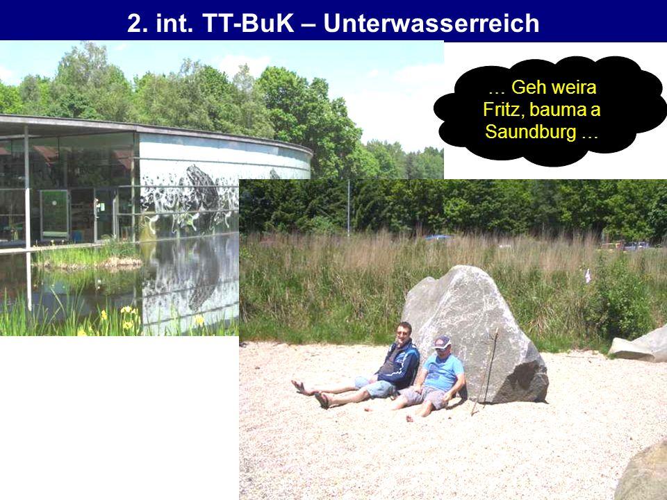 2. int. TT-BuK – Unterwasserreich … Geh weira Fritz, bauma a Saundburg …