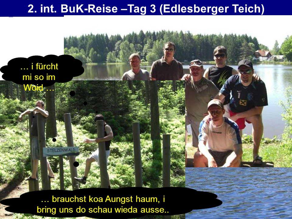 2. int. BuK-Reise –Tag 3 (Edlesberger Teich) … i fürcht mi so im Woid … … brauchst koa Aungst haum, i bring uns do schau wieda ausse..