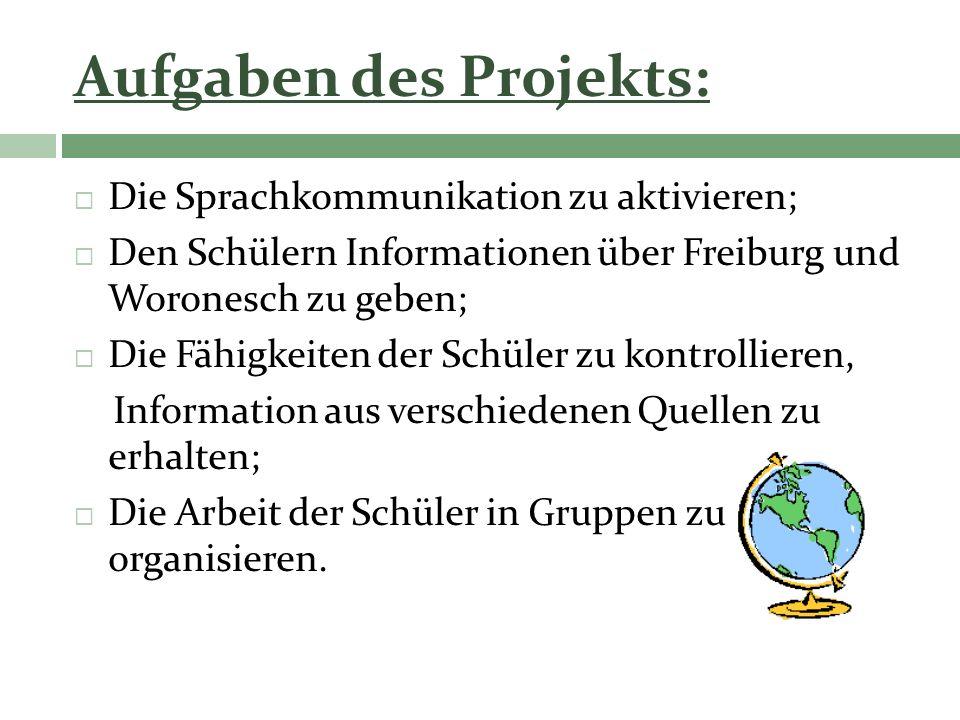 Aufgaben des Projekts: Die Sprachkommunikation zu aktivieren; Den Schülern Informationen über Freiburg und Woronesch zu geben; Die Fähigkeiten der Sch