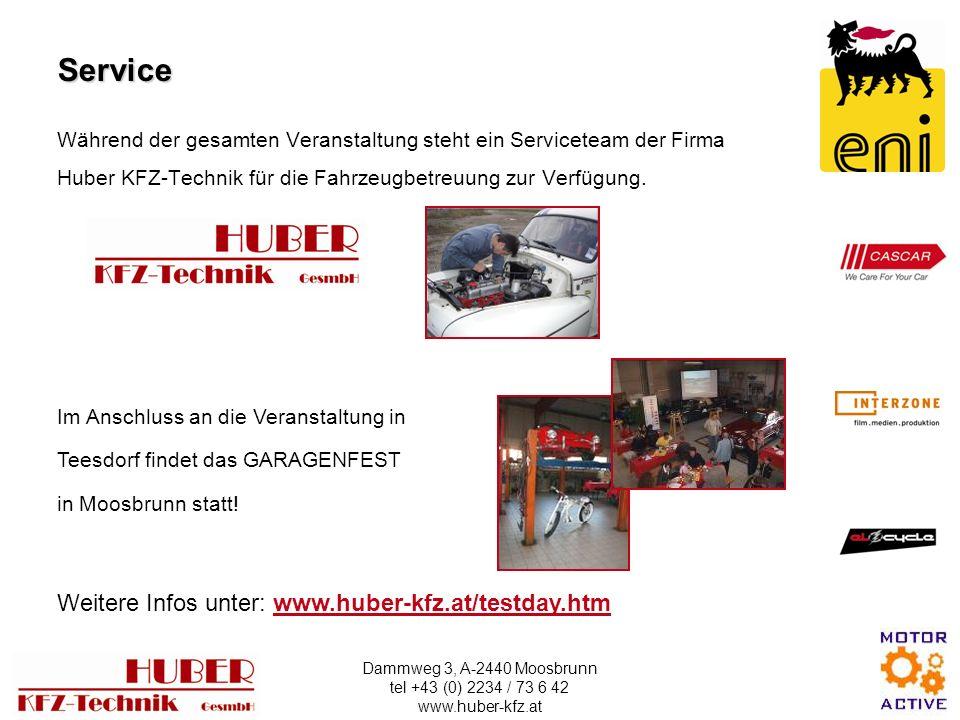 Dammweg 3, A-2440 Moosbrunn tel +43 (0) 2234 / 73 6 42 www.huber-kfz.at Während der gesamten Veranstaltung steht ein Serviceteam der Firma Huber KFZ-Technik für die Fahrzeugbetreuung zur Verfügung.