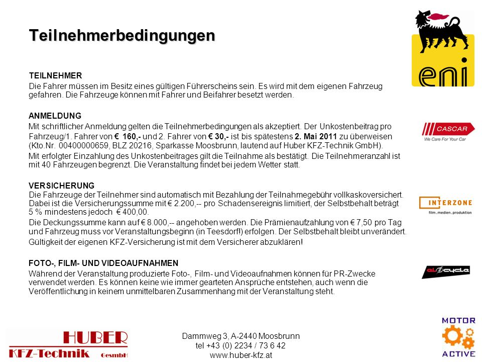 Dammweg 3, A-2440 Moosbrunn tel +43 (0) 2234 / 73 6 42 www.huber-kfz.at Teilnehmerbedingungen TEILNEHMER Die Fahrer müssen im Besitz eines gültigen Führerscheins sein.