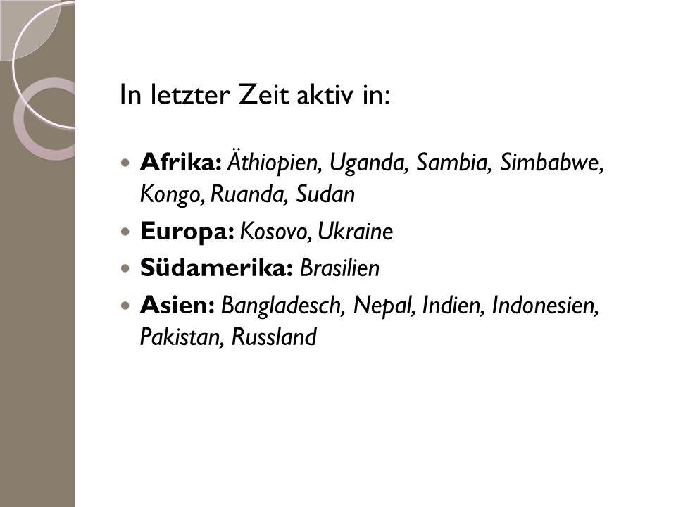 In letzter Zeit aktiv in: Afrika: Äthiopien, Uganda, Sambia, Simbabwe, Kongo, Ruanda, Sudan Europa: Kosovo, Ukraine Südamerika: Brasilien Asien: Bangl
