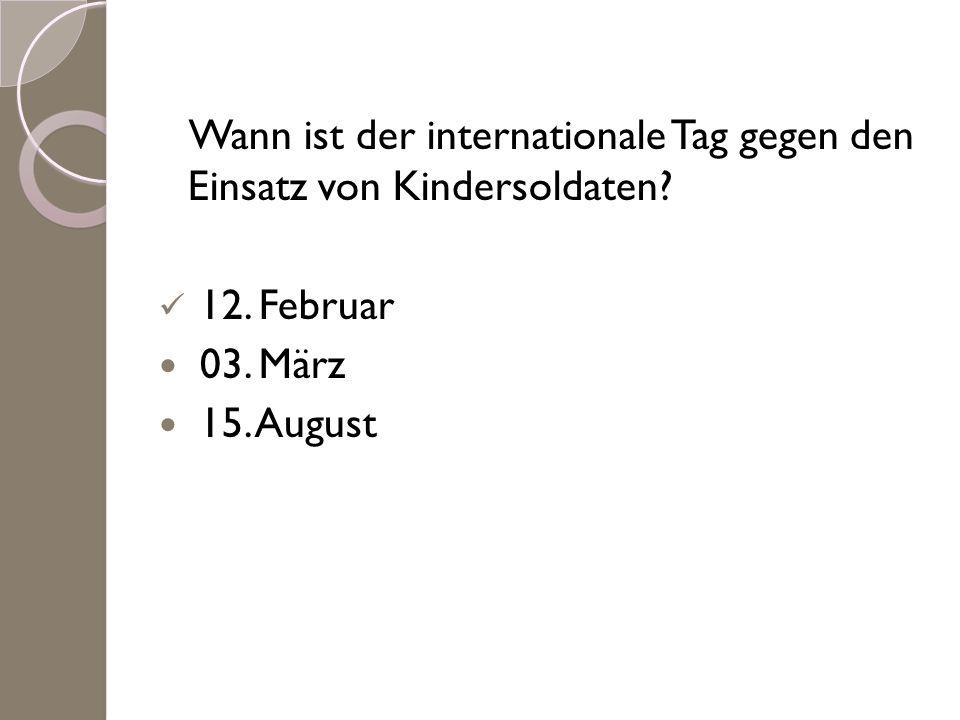 Wann ist der internationale Tag gegen den Einsatz von Kindersoldaten? 12. Februar 03. März 15. August