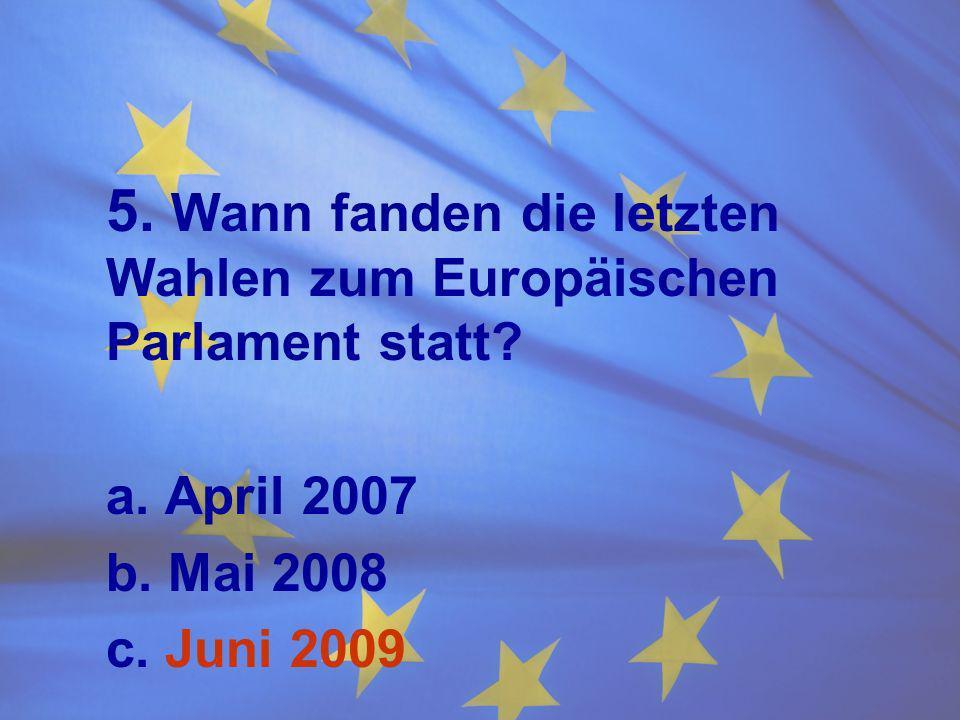 5. Wann fanden die letzten Wahlen zum Europäischen Parlament statt? a. April 2007 b. Mai 2008 c. Juni 2009