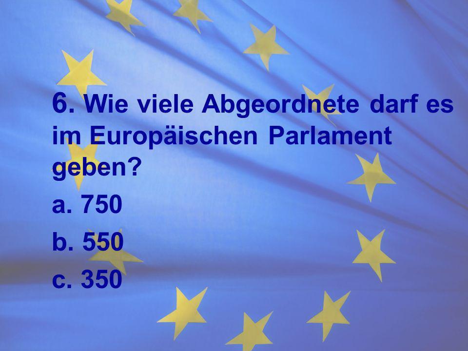 6. Wie viele Abgeordnete darf es im Europäischen Parlament geben? a. 750 b. 550 c. 350