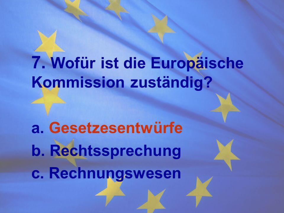 7. Wofür ist die Europäische Kommission zuständig? a. Gesetzesentwürfe b. Rechtssprechung c. Rechnungswesen