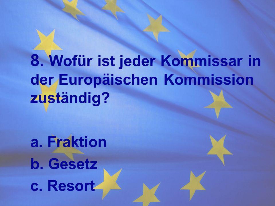 8. Wofür ist jeder Kommissar in der Europäischen Kommission zuständig? a. Fraktion b. Gesetz c. Resort