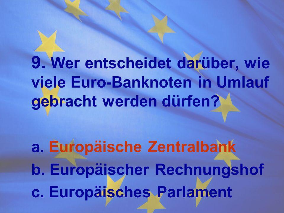 9. Wer entscheidet darüber, wie viele Euro-Banknoten in Umlauf gebracht werden dürfen? a. Europäische Zentralbank b. Europäischer Rechnungshof c. Euro