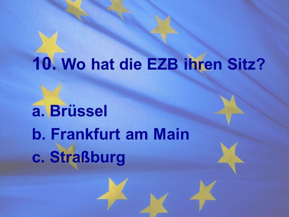 10. Wo hat die EZB ihren Sitz? a. Brüssel b. Frankfurt am Main c. Straßburg