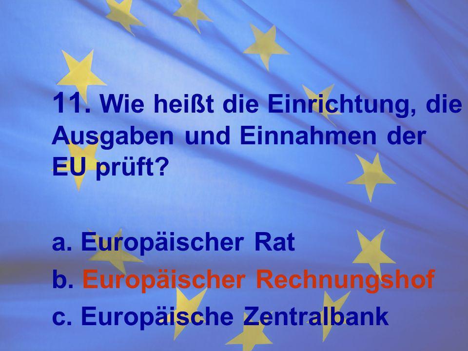 11. Wie heißt die Einrichtung, die Ausgaben und Einnahmen der EU prüft? a. Europäischer Rat b. Europäischer Rechnungshof c. Europäische Zentralbank