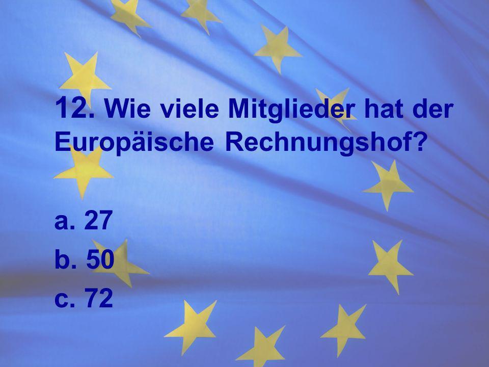 12. Wie viele Mitglieder hat der Europäische Rechnungshof? a. 27 b. 50 c. 72