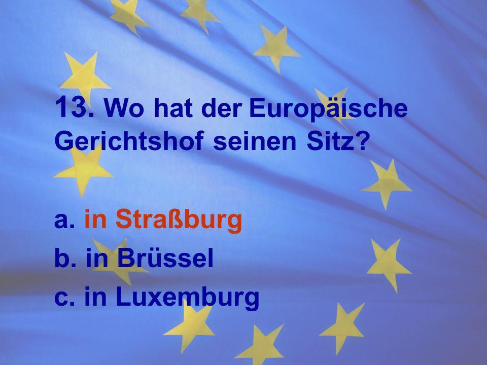 13. Wo hat derEuropäische Gerichtshof seinen Sitz? a. in Straßburg b. in Brüssel c. in Luxemburg