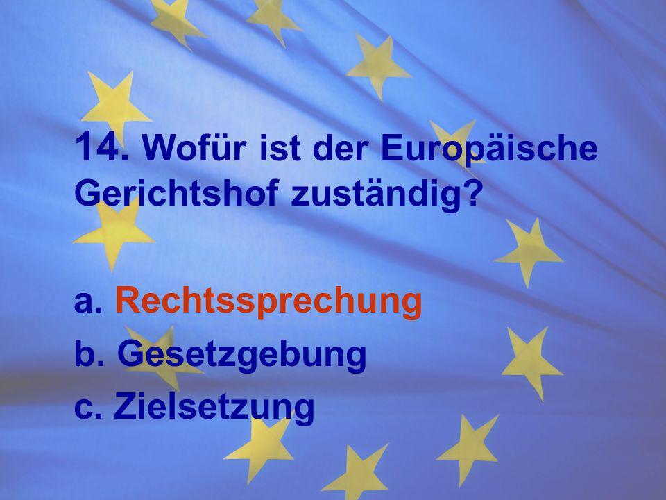 14. Wofür ist der Europäische Gerichtshof zuständig? a. Rechtssprechung b. Gesetzgebung c. Zielsetzung