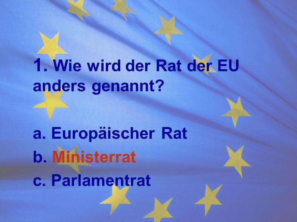 1. Wie wird der Rat der EU anders genannt? a. Europäischer Rat b. Ministerrat c. Parlamentrat