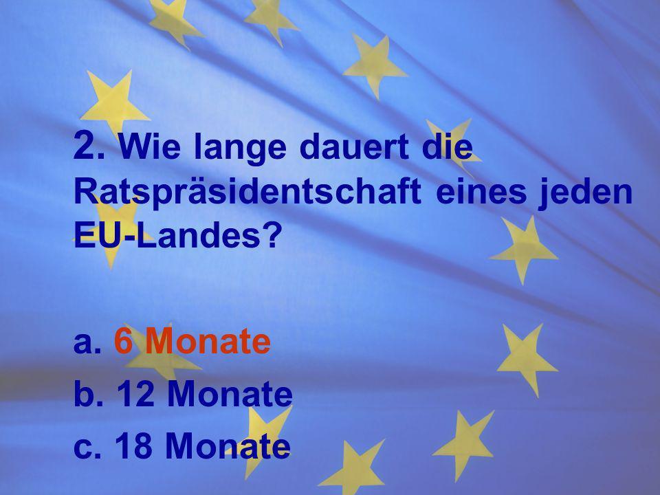 2. Wie lange dauert die Ratspräsidentschaft eines jeden EU-Landes? a. 6 Monate b. 12 Monate c. 18 Monate