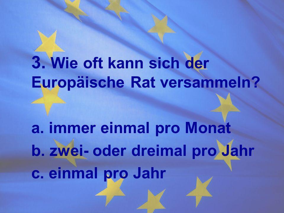 3. Wie oft kann sich der Europäische Rat versammeln? a. immer einmal pro Monat b. zwei- oder dreimal pro Jahr c. einmal pro Jahr