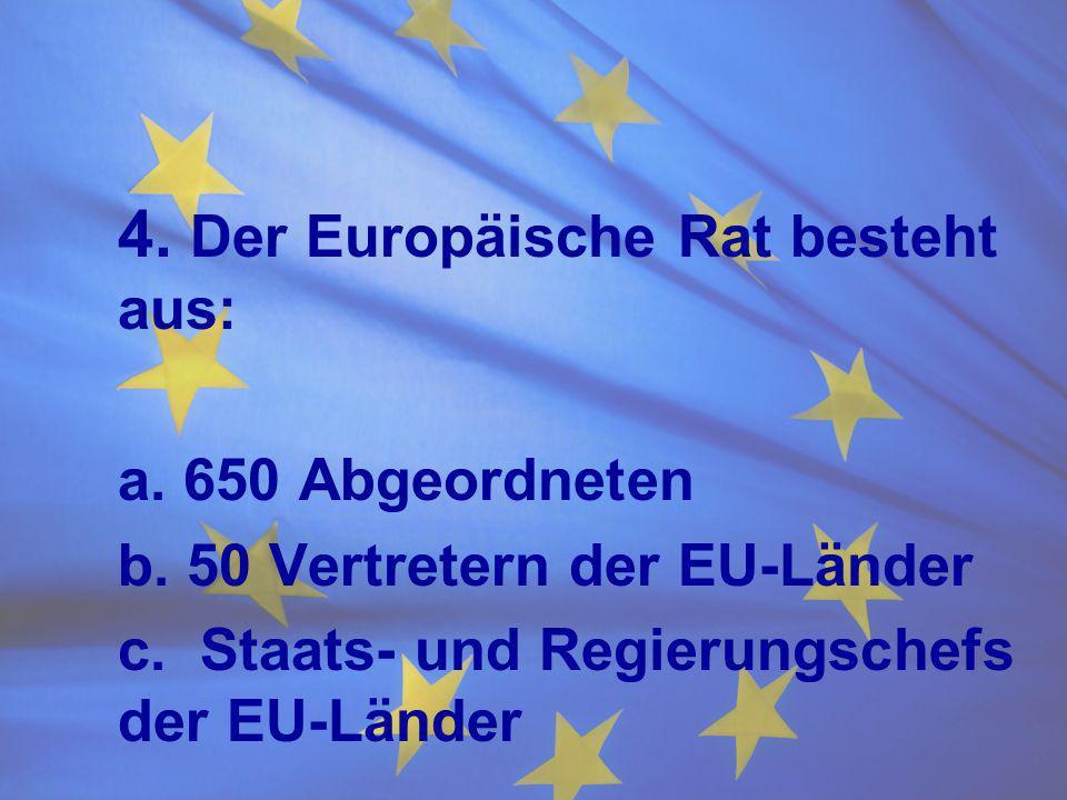 4. Der Europäische Rat besteht aus: a. 650 Abgeordneten b. 50 Vertretern der EU-Länder c. Staats- und Regierungschefs der EU-Länder