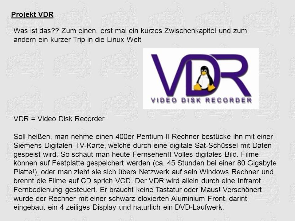 Projekt VDR Was ist das?? Zum einen, erst mal ein kurzes Zwischenkapitel und zum andern ein kurzer Trip in die Linux Welt VDR = Video Disk Recorder So