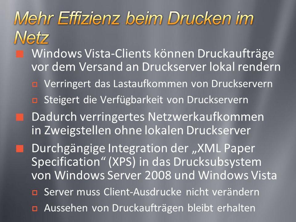 Windows Vista-Clients können Druckaufträge vor dem Versand an Druckserver lokal rendern Verringert das Lastaufkommen von Druckservern Steigert die Verfügbarkeit von Druckservern Dadurch verringertes Netzwerkaufkommen in Zweigstellen ohne lokalen Druckserver Durchgängige Integration der XML Paper Specification (XPS) in das Drucksubsystem von Windows Server 2008 und Windows Vista Server muss Client-Ausdrucke nicht verändern Aussehen von Druckaufträgen bleibt erhalten