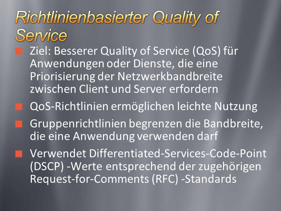 Ziel: Besserer Quality of Service (QoS) für Anwendungen oder Dienste, die eine Priorisierung der Netzwerkbandbreite zwischen Client und Server erfordern QoS-Richtlinien ermöglichen leichte Nutzung Gruppenrichtlinien begrenzen die Bandbreite, die eine Anwendung verwenden darf Verwendet Differentiated-Services-Code-Point (DSCP) -Werte entsprechend der zugehörigen Request-for-Comments (RFC) -Standards