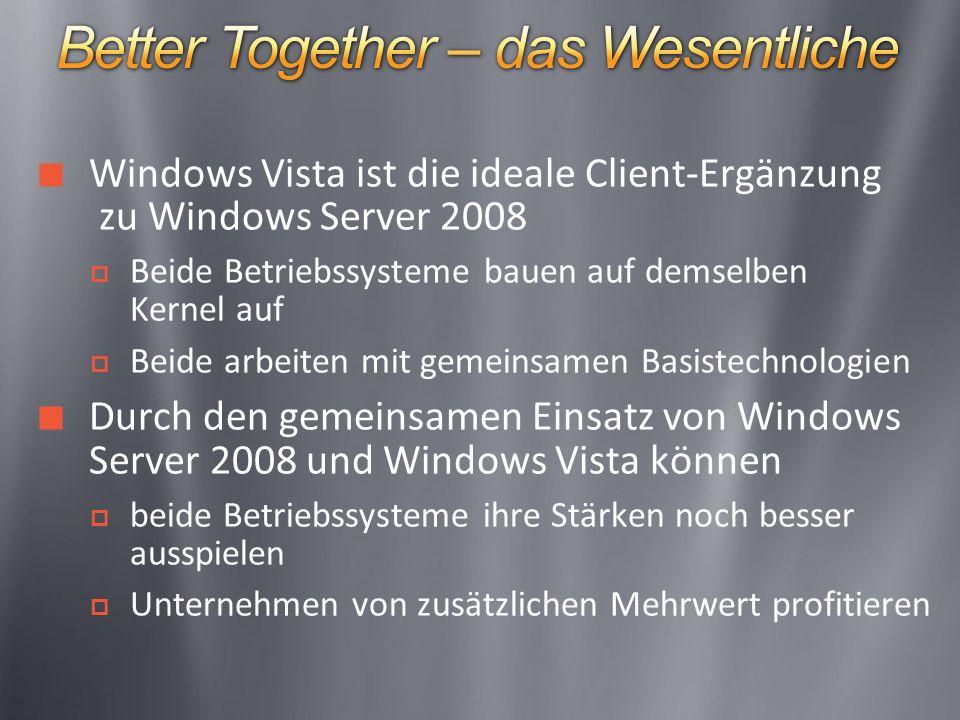 Windows Vista ist die ideale Client-Ergänzung zu Windows Server 2008 Beide Betriebssysteme bauen auf demselben Kernel auf Beide arbeiten mit gemeinsamen Basistechnologien Durch den gemeinsamen Einsatz von Windows Server 2008 und Windows Vista können beide Betriebssysteme ihre Stärken noch besser ausspielen Unternehmen von zusätzlichen Mehrwert profitieren